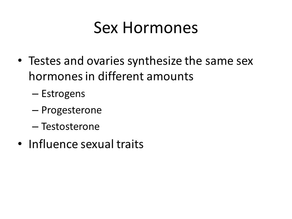 Sex Hormones Testes and ovaries synthesize the same sex hormones in different amounts – Estrogens – Progesterone – Testosterone Influence sexual traits