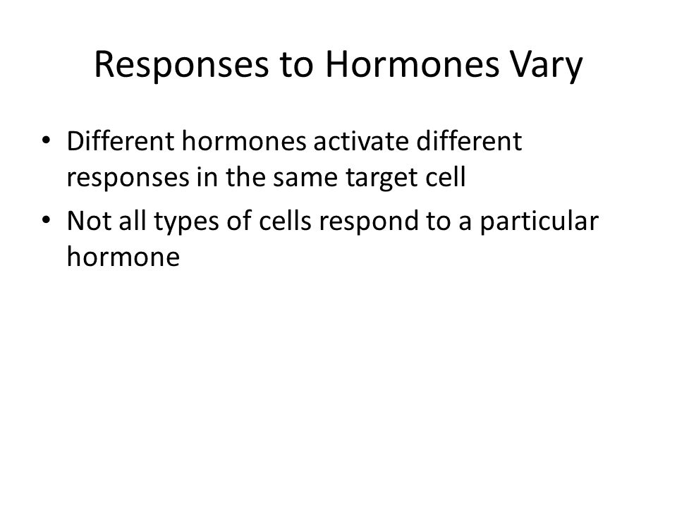 Responses to Hormones Vary Different hormones activate different responses in the same target cell Not all types of cells respond to a particular hormone