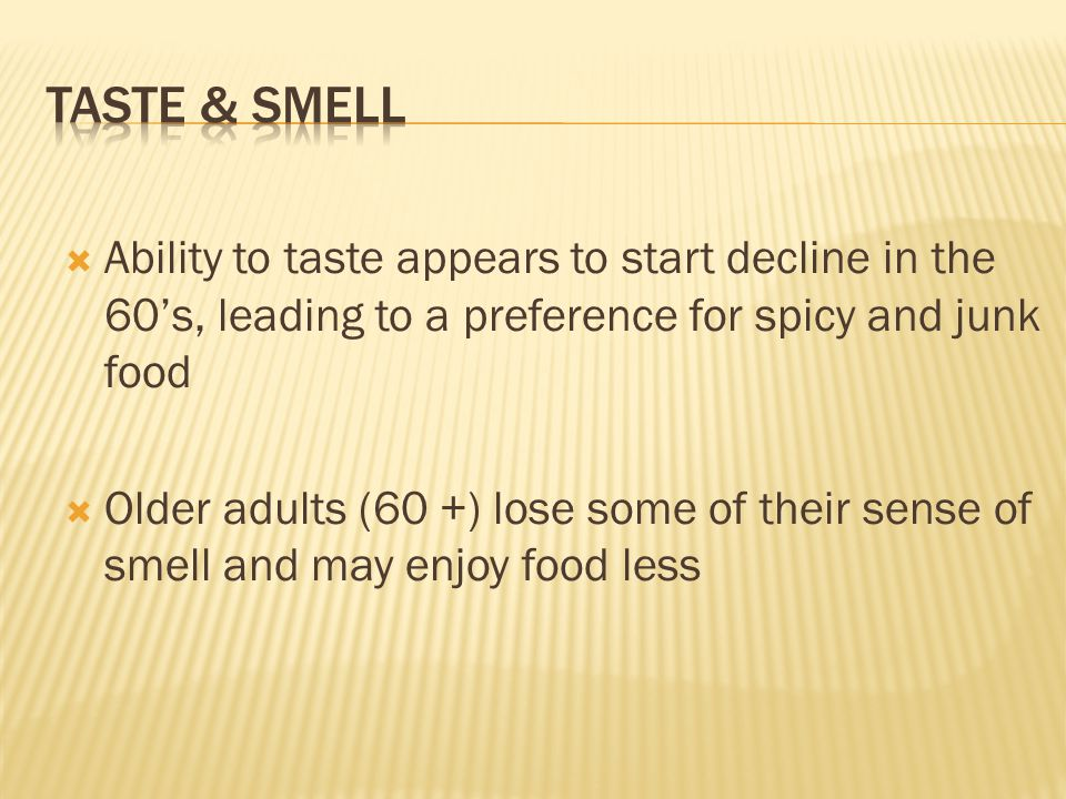  Ability to taste appears to start decline in the 60's, leading to a preference for spicy and junk food  Older adults (60 +) lose some of their sense of smell and may enjoy food less