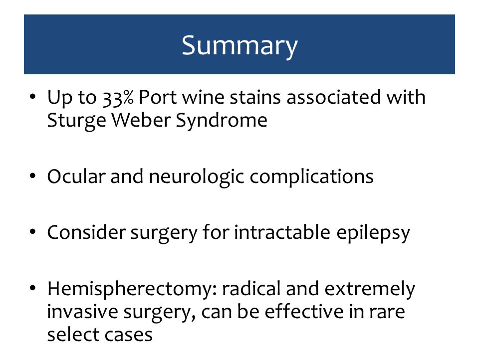 Summary Up to 33% Port wine stains associated with Sturge Weber Syndrome Ocular and neurologic complications Consider surgery for intractable epilepsy Hemispherectomy: radical and extremely invasive surgery, can be effective in rare select cases