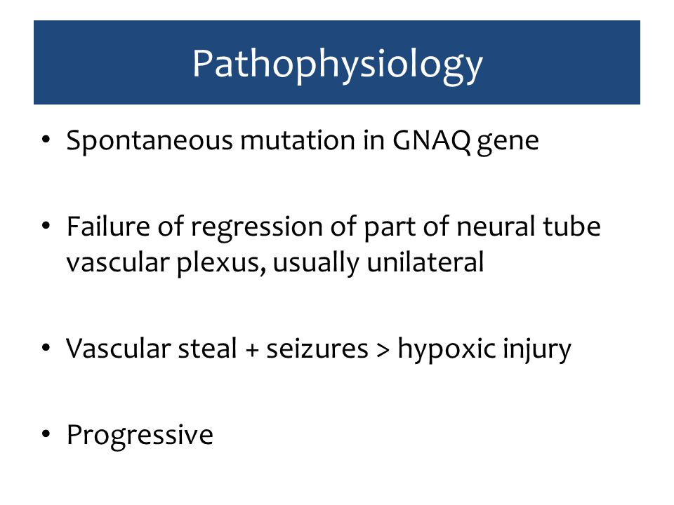 Pathophysiology Spontaneous mutation in GNAQ gene Failure of regression of part of neural tube vascular plexus, usually unilateral Vascular steal + se