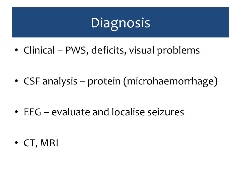 Diagnosis Clinical – PWS, deficits, visual problems CSF analysis – protein (microhaemorrhage) EEG – evaluate and localise seizures CT, MRI
