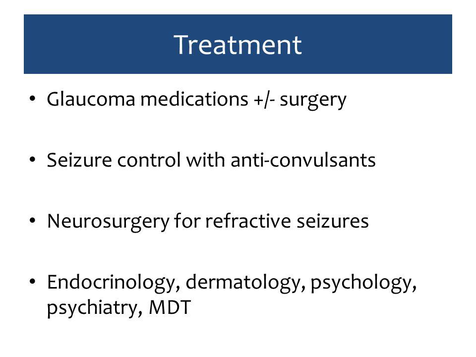 Treatment Glaucoma medications +/- surgery Seizure control with anti-convulsants Neurosurgery for refractive seizures Endocrinology, dermatology, psychology, psychiatry, MDT
