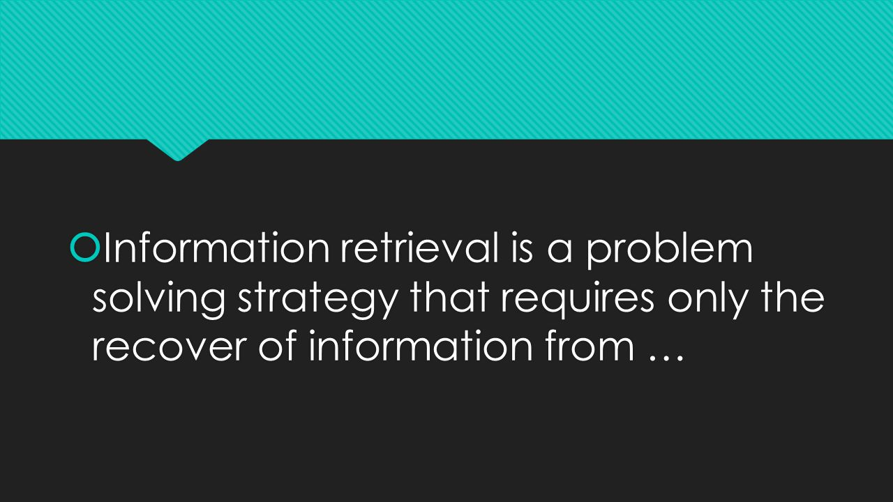  Information retrieval is a problem solving strategy that requires only the recover of information from …
