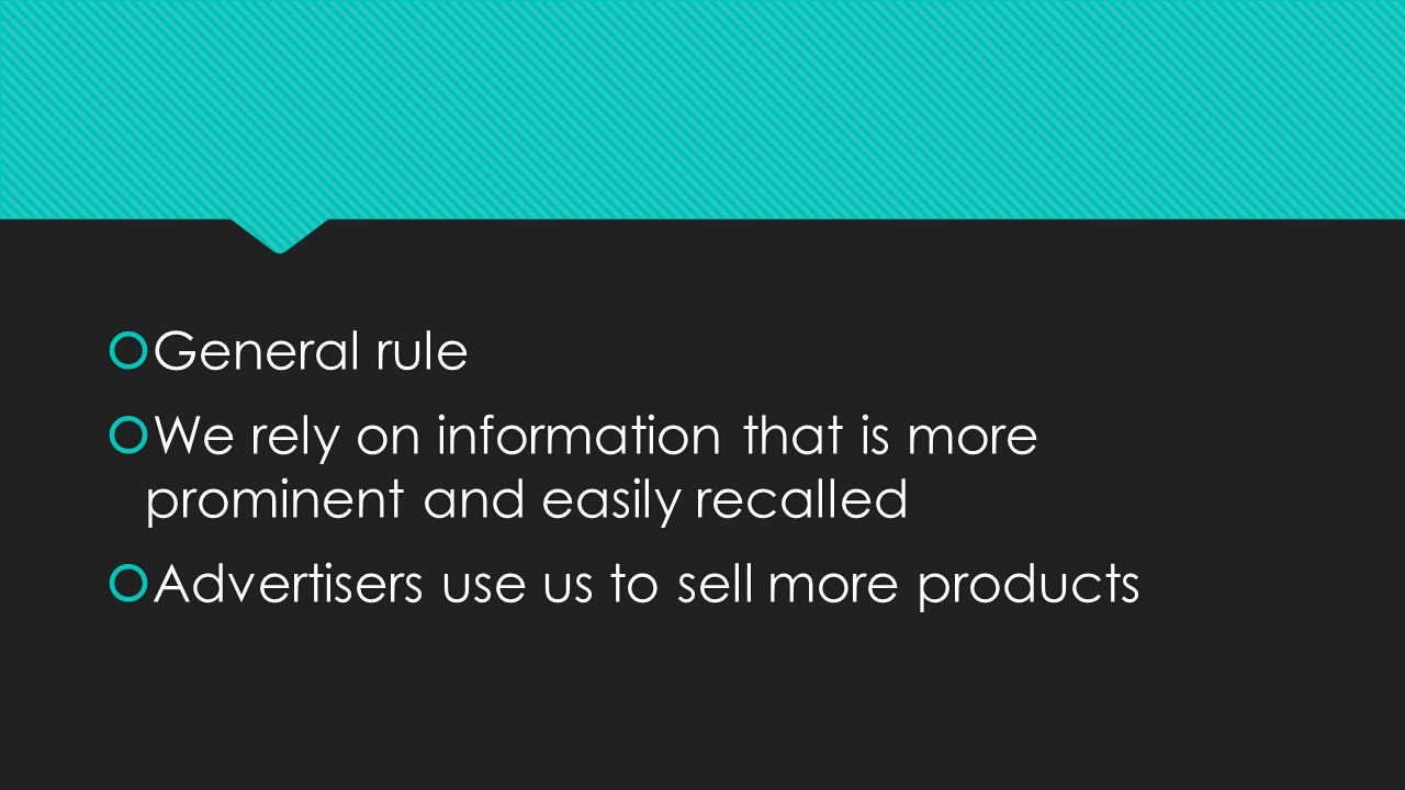  General rule  We rely on information that is more prominent and easily recalled  Advertisers use us to sell more products  General rule  We rely on information that is more prominent and easily recalled  Advertisers use us to sell more products
