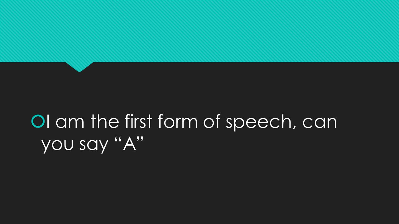  I am the first form of speech, can you say A