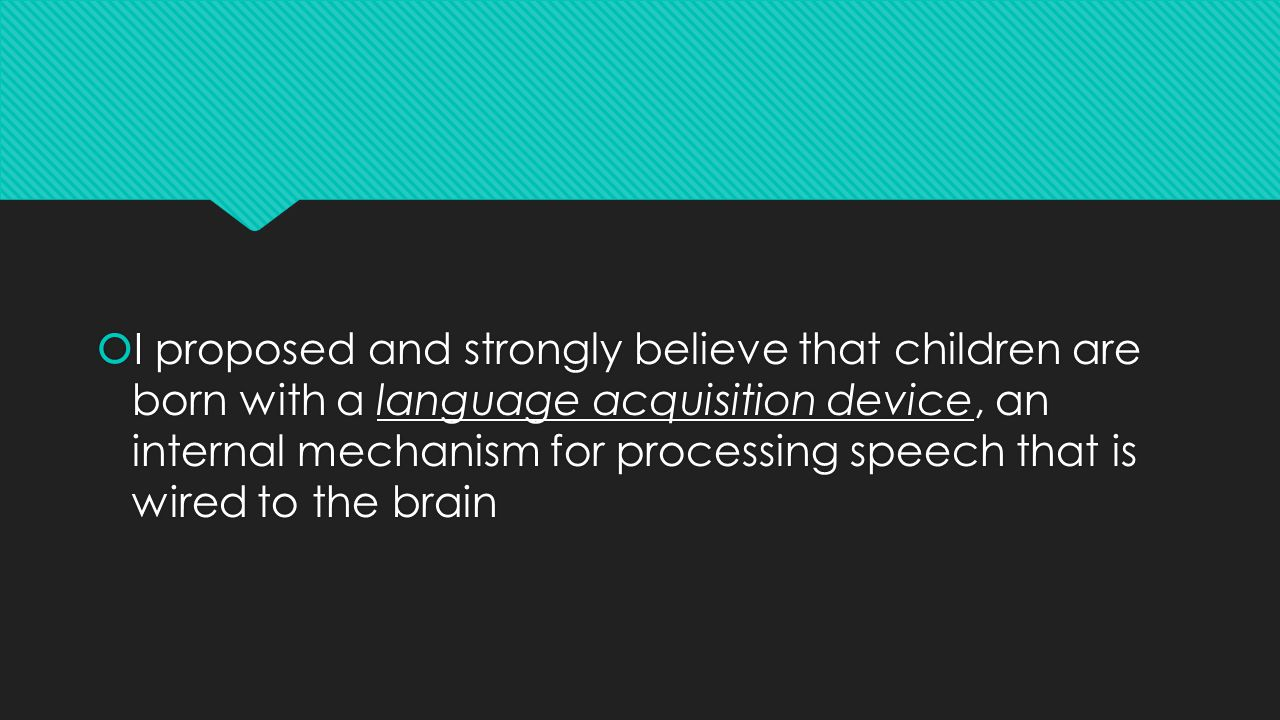  I proposed and strongly believe that children are born with a language acquisition device, an internal mechanism for processing speech that is wired to the brain