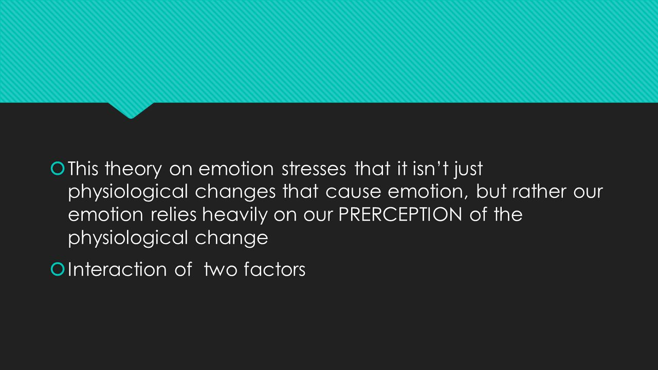  This theory on emotion stresses that it isn't just physiological changes that cause emotion, but rather our emotion relies heavily on our PRERCEPTION of the physiological change  Interaction of two factors  This theory on emotion stresses that it isn't just physiological changes that cause emotion, but rather our emotion relies heavily on our PRERCEPTION of the physiological change  Interaction of two factors