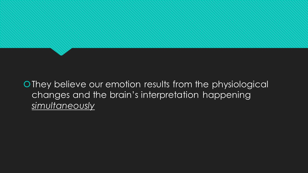  They believe our emotion results from the physiological changes and the brain's interpretation happening simultaneously