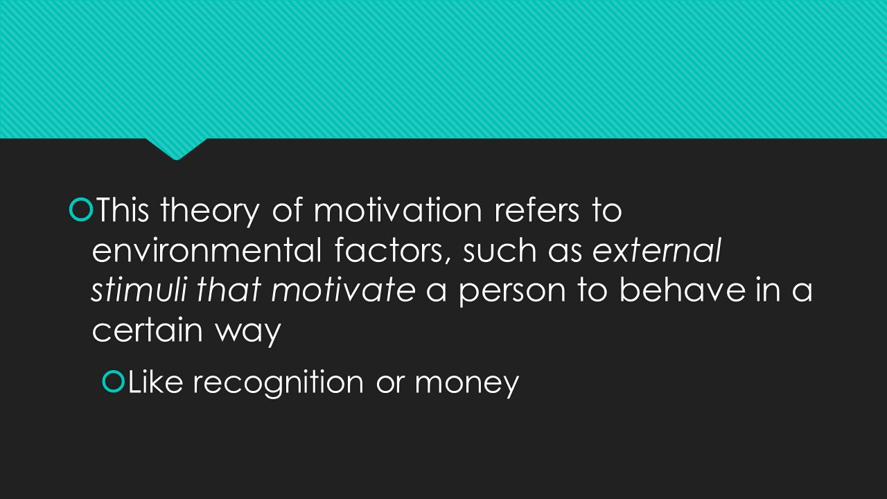  This theory of motivation refers to environmental factors, such as external stimuli that motivate a person to behave in a certain way  Like recognition or money  This theory of motivation refers to environmental factors, such as external stimuli that motivate a person to behave in a certain way  Like recognition or money