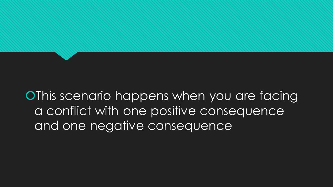  This scenario happens when you are facing a conflict with one positive consequence and one negative consequence