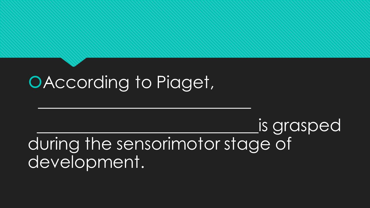  According to Piaget, _________________________ __________________________is grasped during the sensorimotor stage of development.
