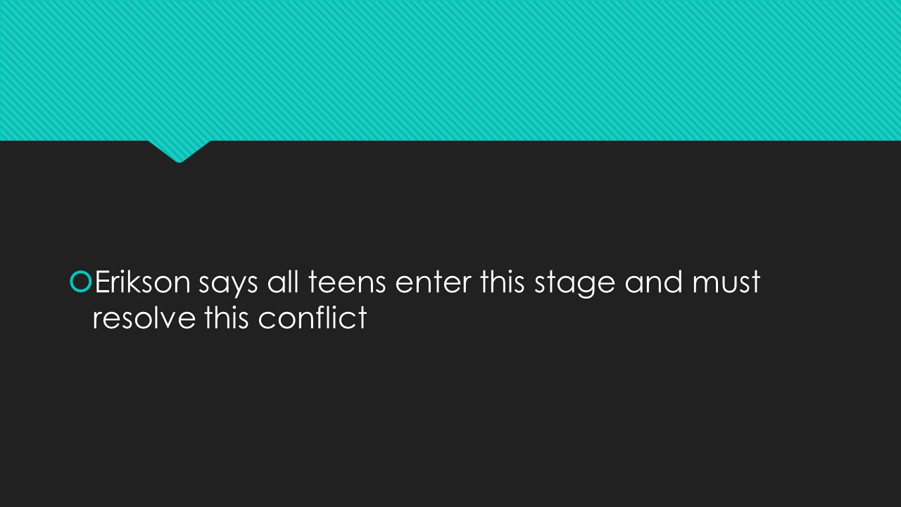  Erikson says all teens enter this stage and must resolve this conflict