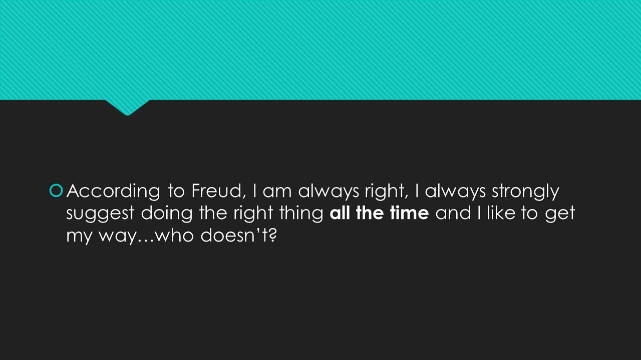  According to Freud, I am always right, I always strongly suggest doing the right thing all the time and I like to get my way…who doesn't