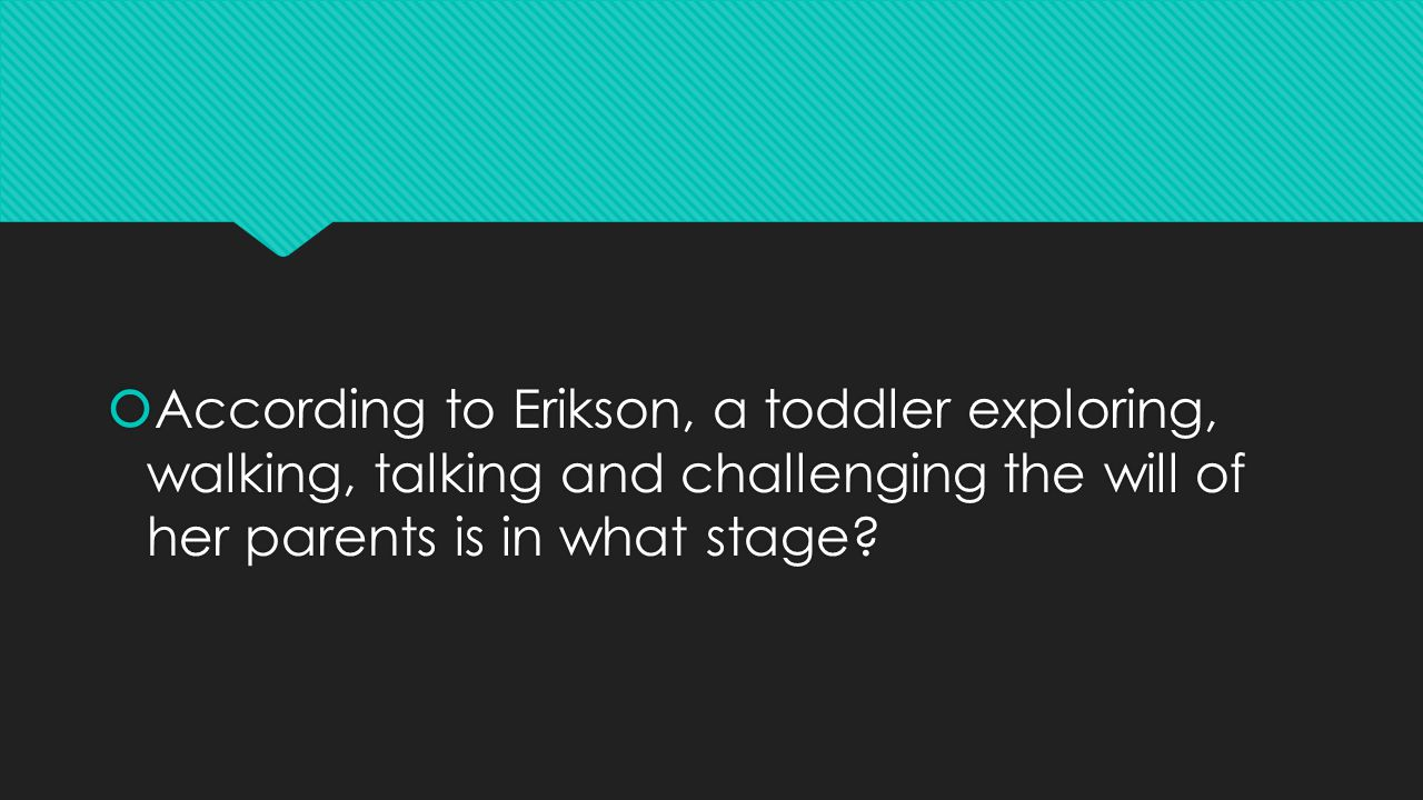  According to Erikson, a toddler exploring, walking, talking and challenging the will of her parents is in what stage?