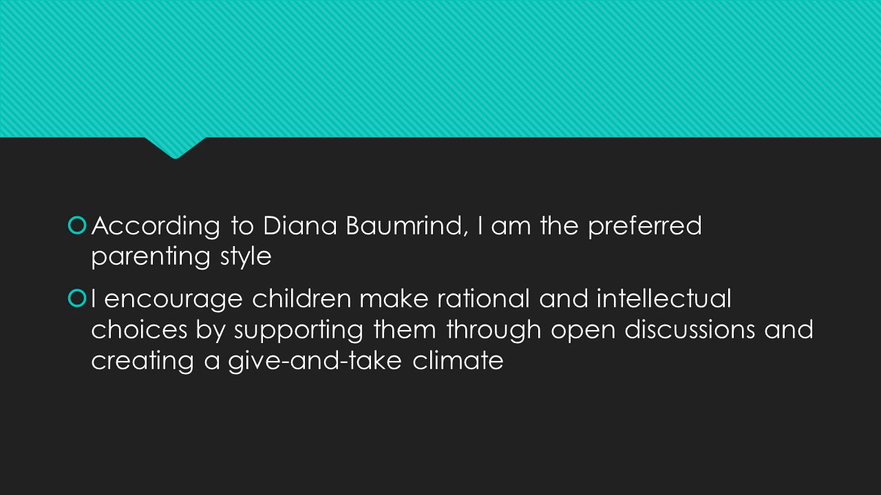  According to Diana Baumrind, I am the preferred parenting style  I encourage children make rational and intellectual choices by supporting them through open discussions and creating a give-and-take climate  According to Diana Baumrind, I am the preferred parenting style  I encourage children make rational and intellectual choices by supporting them through open discussions and creating a give-and-take climate