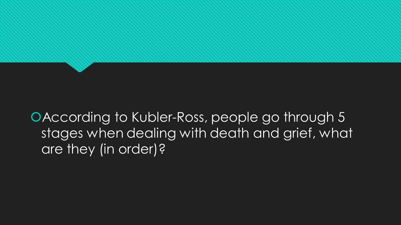  According to Kubler-Ross, people go through 5 stages when dealing with death and grief, what are they (in order)