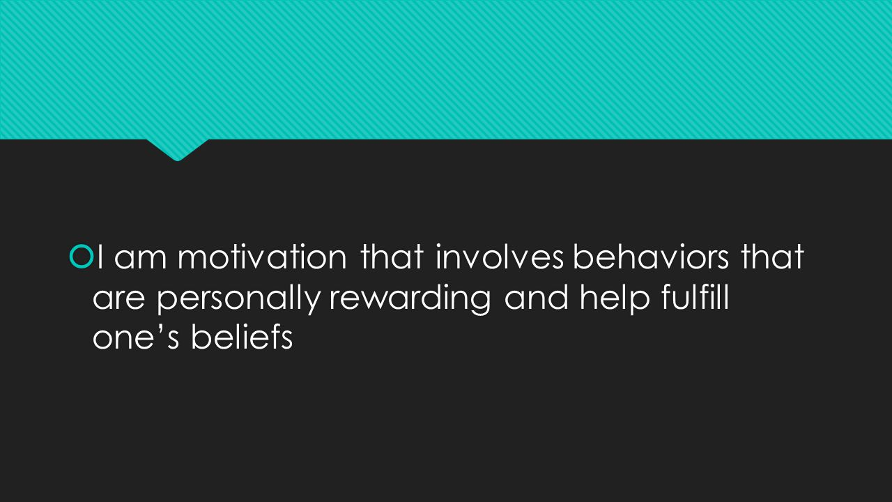  I am motivation that involves behaviors that are personally rewarding and help fulfill one's beliefs