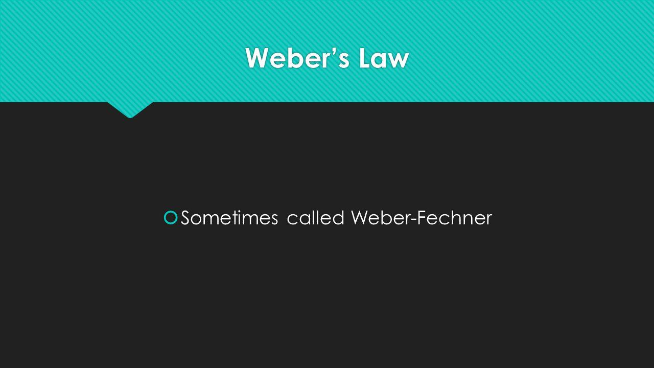 Weber's Law  Sometimes called Weber-Fechner