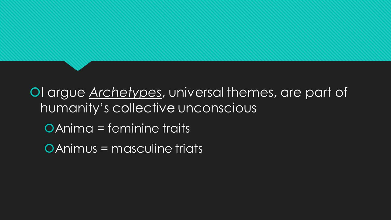  I argue Archetypes, universal themes, are part of humanity's collective unconscious  Anima = feminine traits  Animus = masculine triats  I argue Archetypes, universal themes, are part of humanity's collective unconscious  Anima = feminine traits  Animus = masculine triats