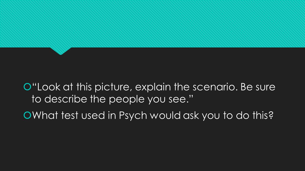 """ """"Look at this picture, explain the scenario. Be sure to describe the people you see.""""  What test used in Psych would ask you to do this?  """"Look at"""