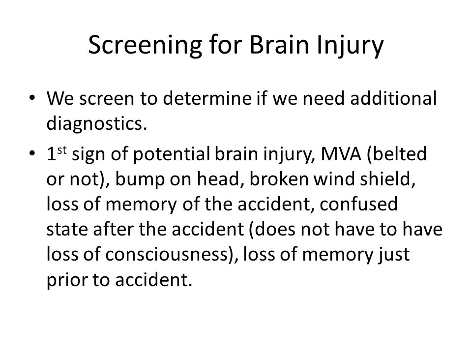Screening for Brain Injury Other types of accidents, – Falls from 10 feet or higher, where head is hit.