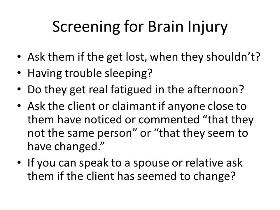 Screening for Brain Injury Ask them if there are things they can longer seem to do or for some reason just don't enjoy anymore.
