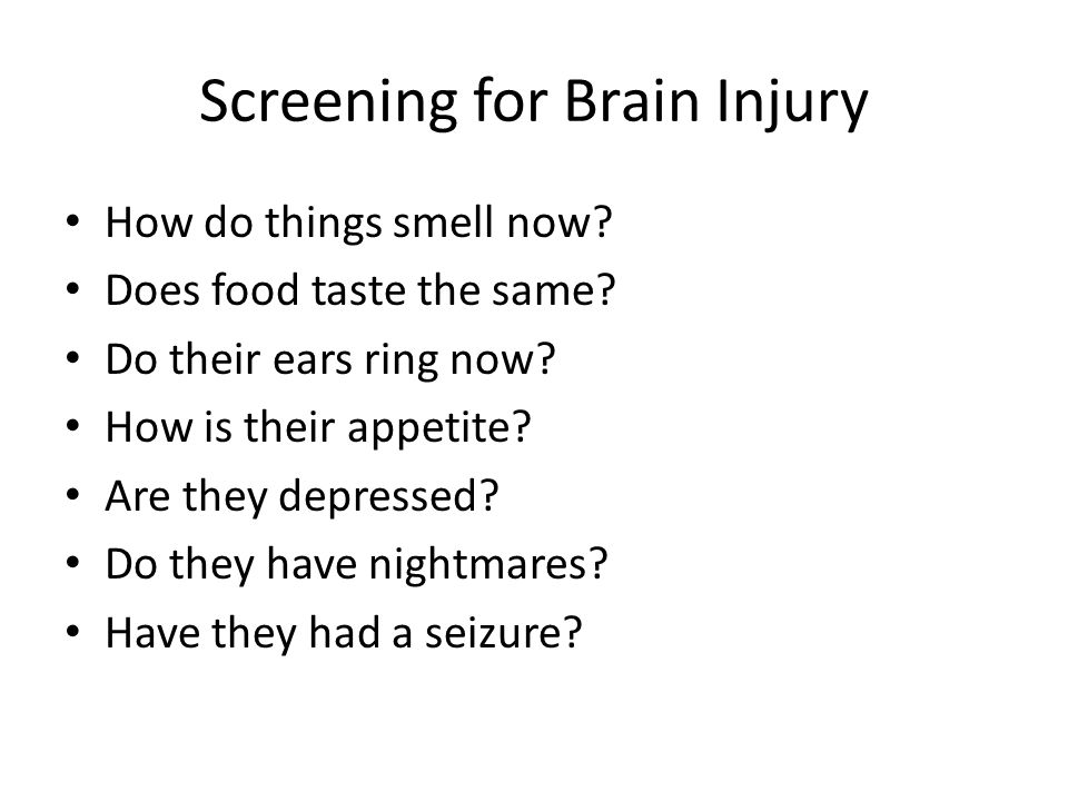 Screening for Brain Injury If some or most or even a few of these symptoms are endorsed, And they got hit by a car, truck, train, bus, or they fell of off a cherry picker, a tall ladder, the 3 rd floor balcony, or were burned over a good portion of their body and it included their face, or were stabbed or shot in the head, And all or most of the symptoms started after the accident--- Refer to a Neuropsychologist!