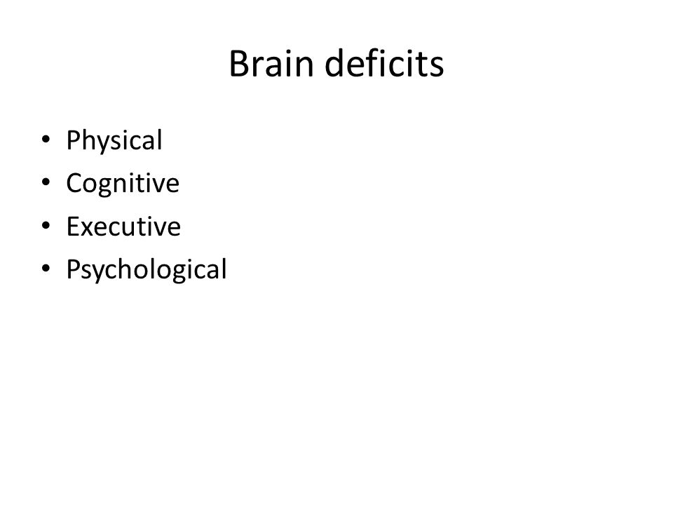 Brain Deficits Physical- sensory-motor deficits, motor deficits, fatigue, seizure disorder, decreased tolerance to alcohol and drugs, headaches Cognitive – Disorders of learning and memory – Disorders of complex information processing – Disorders of perception and communication