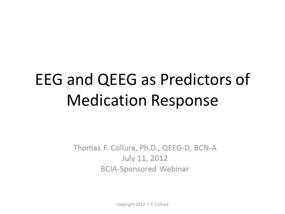 EEG and QEEG as Predictors of Medication Response Thomas F. Collura, Ph.D., QEEG-D, BCN-A July 11, 2012 BCIA-Sponsored Webinar copyright 2012 T. F. Co