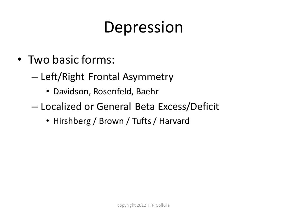 Depression Two basic forms: – Left/Right Frontal Asymmetry Davidson, Rosenfeld, Baehr – Localized or General Beta Excess/Deficit Hirshberg / Brown / T