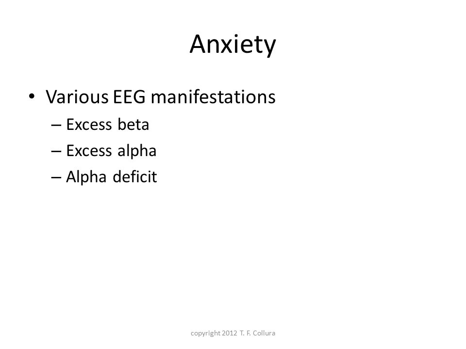 Anxiety Various EEG manifestations – Excess beta – Excess alpha – Alpha deficit copyright 2012 T. F. Collura
