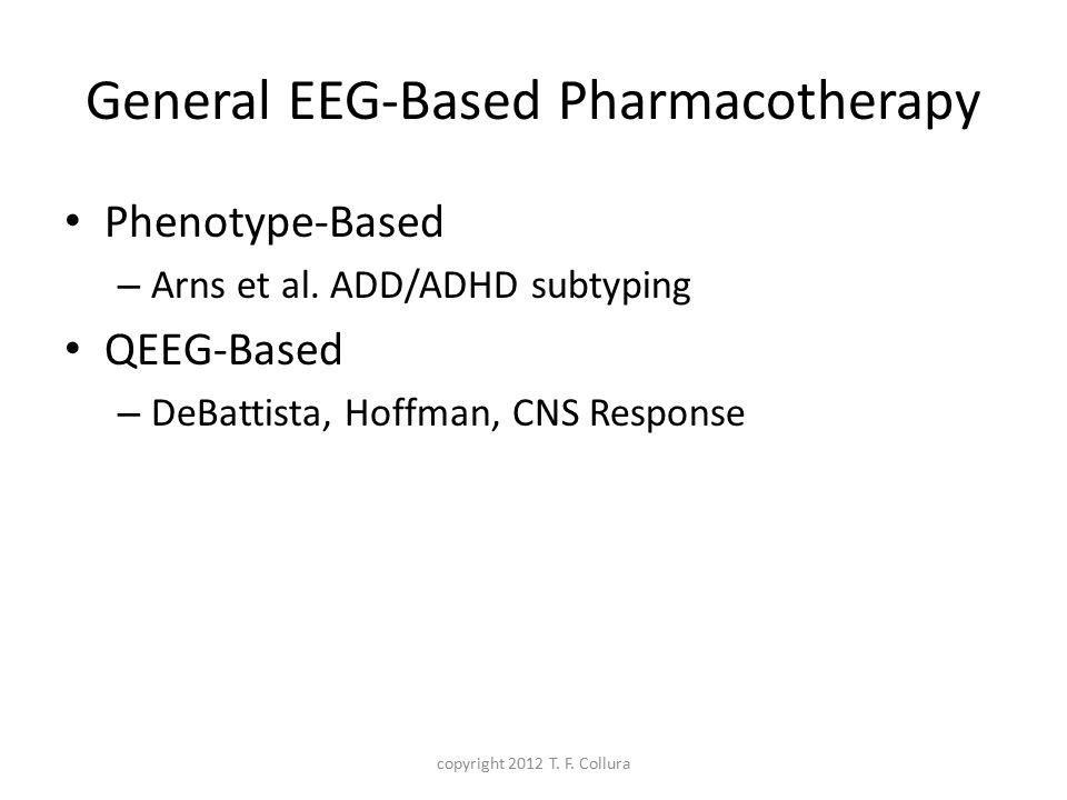 General EEG-Based Pharmacotherapy Phenotype-Based – Arns et al. ADD/ADHD subtyping QEEG-Based – DeBattista, Hoffman, CNS Response copyright 2012 T. F.