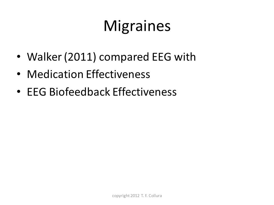 Migraines Walker (2011) compared EEG with Medication Effectiveness EEG Biofeedback Effectiveness copyright 2012 T. F. Collura