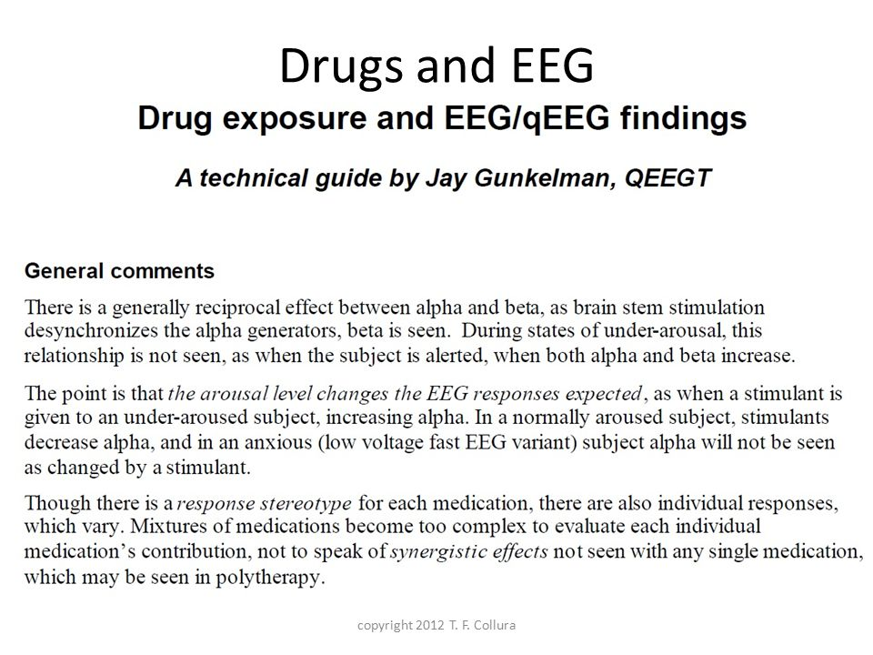 EEG changes due to medications Opioids / Cannabis / PCP / Antidepressants – Increase slow wave activity Barbiturates – Rhythmic 18 to 26 Hz activity Neuroleptics / Tranquilizers – Increase coherence, decrease beta Anxiolytics – Decrease alpha, increase beta SSRI's – Increase fronto-central beta copyright 2012 T.