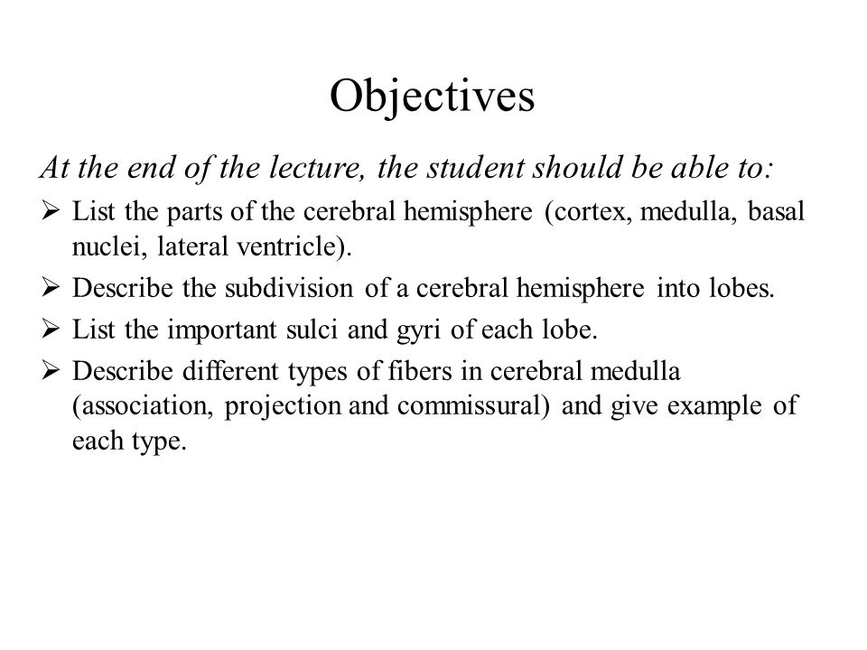 Objectives At the end of the lecture, the student should be able to:  List the parts of the cerebral hemisphere (cortex, medulla, basal nuclei, lateral ventricle).