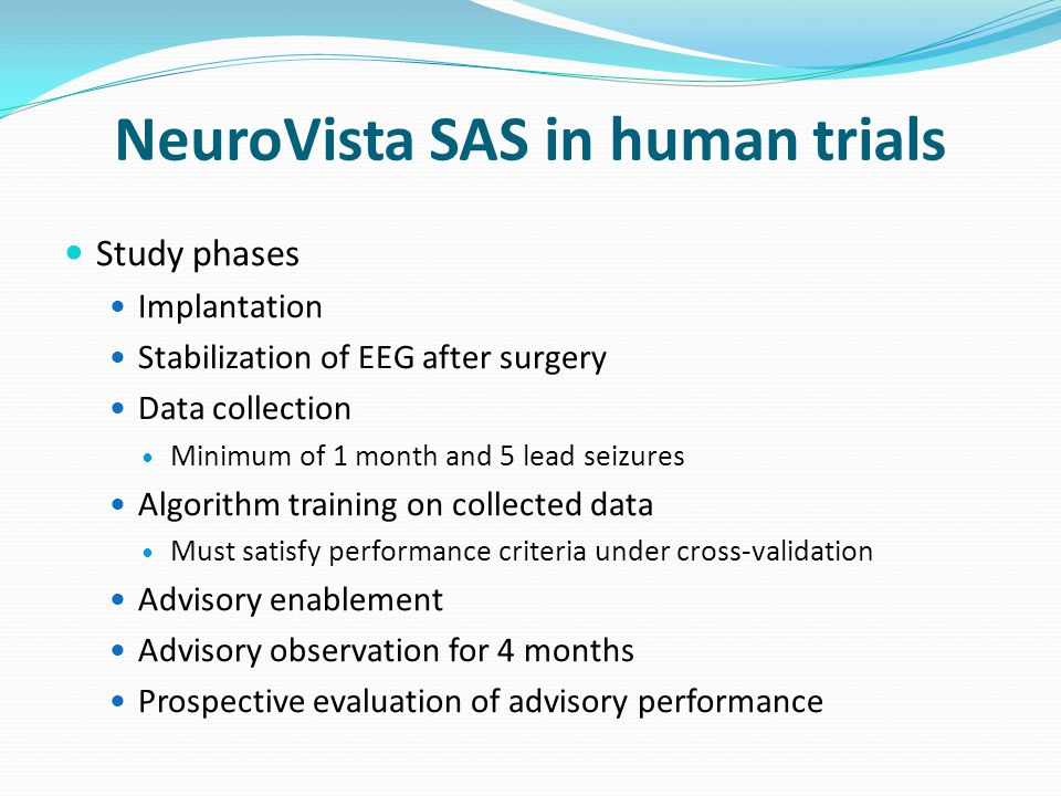 NeuroVista SAS in human trials Study phases Implantation Stabilization of EEG after surgery Data collection Minimum of 1 month and 5 lead seizures Algorithm training on collected data Must satisfy performance criteria under cross-validation Advisory enablement Advisory observation for 4 months Prospective evaluation of advisory performance
