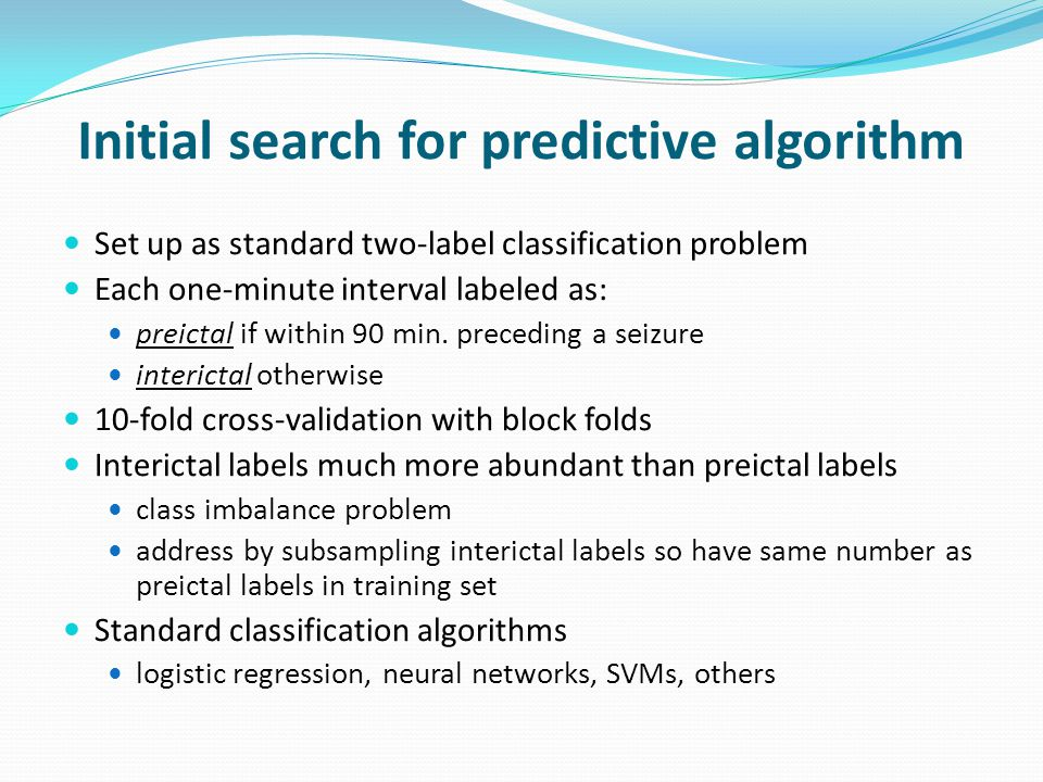 Initial search for predictive algorithm Set up as standard two-label classification problem Each one-minute interval labeled as: preictal if within 90 min.