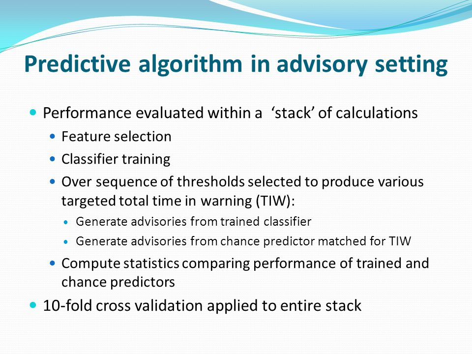 Predictive algorithm in advisory setting Performance evaluated within a 'stack' of calculations Feature selection Classifier training Over sequence of thresholds selected to produce various targeted total time in warning (TIW): Generate advisories from trained classifier Generate advisories from chance predictor matched for TIW Compute statistics comparing performance of trained and chance predictors 10-fold cross validation applied to entire stack