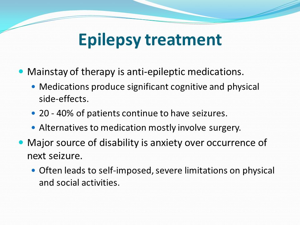 Epilepsy treatment Mainstay of therapy is anti-epileptic medications. Medications produce significant cognitive and physical side-effects. 20 - 40% of