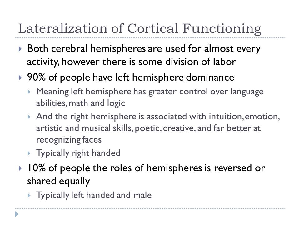 Lateralization of Cortical Functioning  Both cerebral hemispheres are used for almost every activity, however there is some division of labor  90% of people have left hemisphere dominance  Meaning left hemisphere has greater control over language abilities, math and logic  And the right hemisphere is associated with intuition, emotion, artistic and musical skills, poetic, creative, and far better at recognizing faces  Typically right handed  10% of people the roles of hemispheres is reversed or shared equally  Typically left handed and male