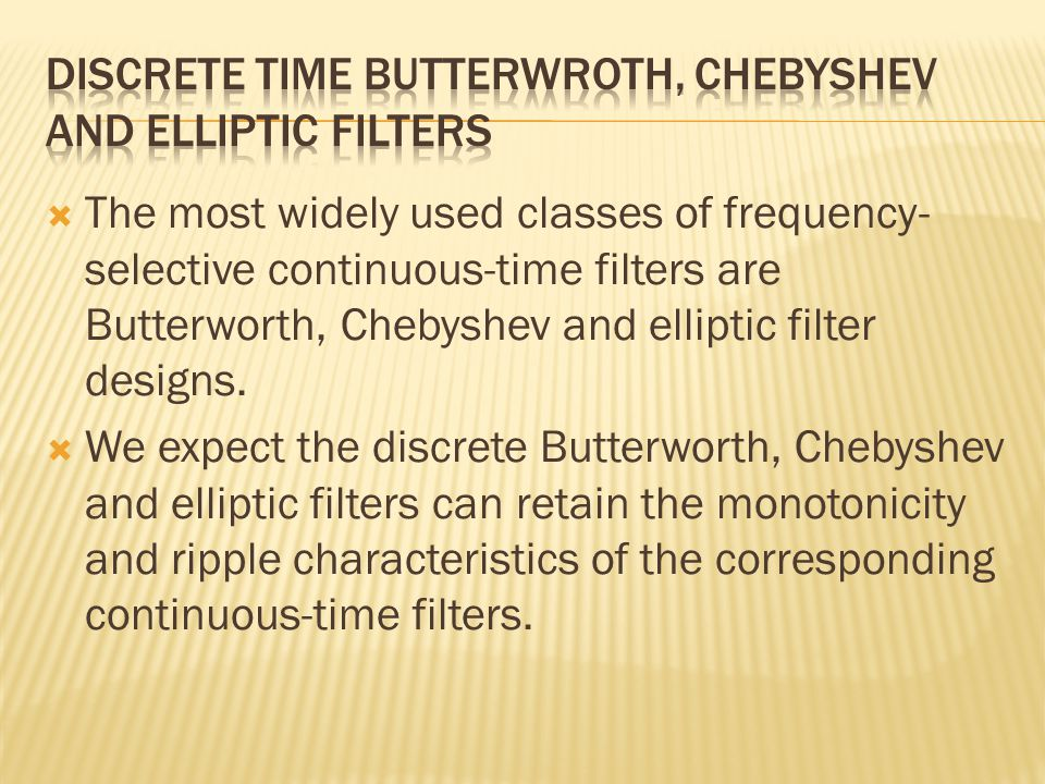  The most widely used classes of frequency- selective continuous-time filters are Butterworth, Chebyshev and elliptic filter designs.