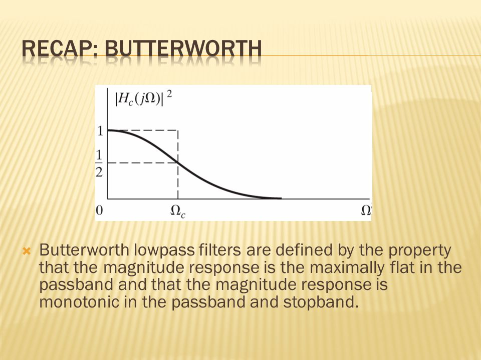  Butterworth lowpass filters are defined by the property that the magnitude response is the maximally flat in the passband and that the magnitude response is monotonic in the passband and stopband.