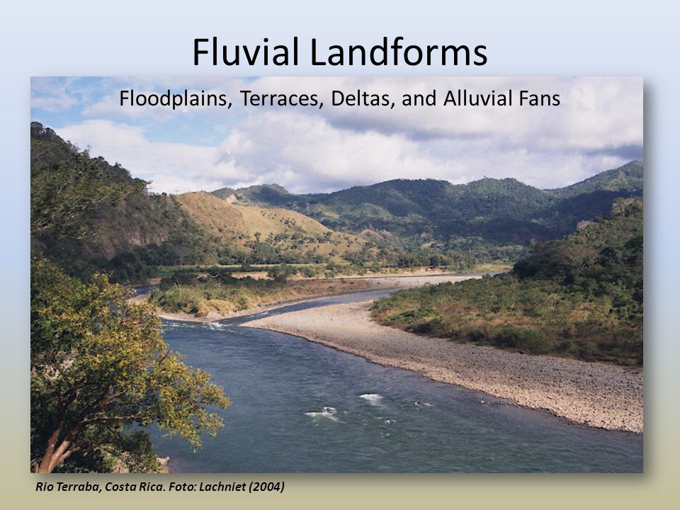 Floodplains I) Vertical Accretion via overbank flow – 1) Flood stage – 2) water velocity decreases – 3) Sediment settles out Coarsest near river, finer farther away, creates natural levees