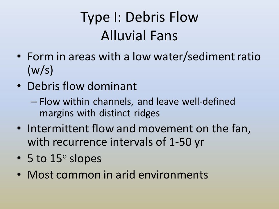 Type I: Debris Flow Alluvial Fans Form in areas with a low water/sediment ratio (w/s) Debris flow dominant – Flow within channels, and leave well-defi