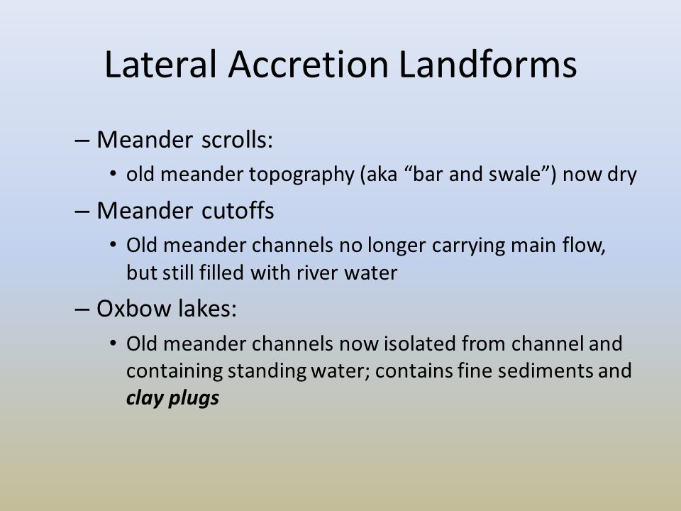 "Lateral Accretion Landforms – Meander scrolls: old meander topography (aka ""bar and swale"") now dry – Meander cutoffs Old meander channels no longer c"