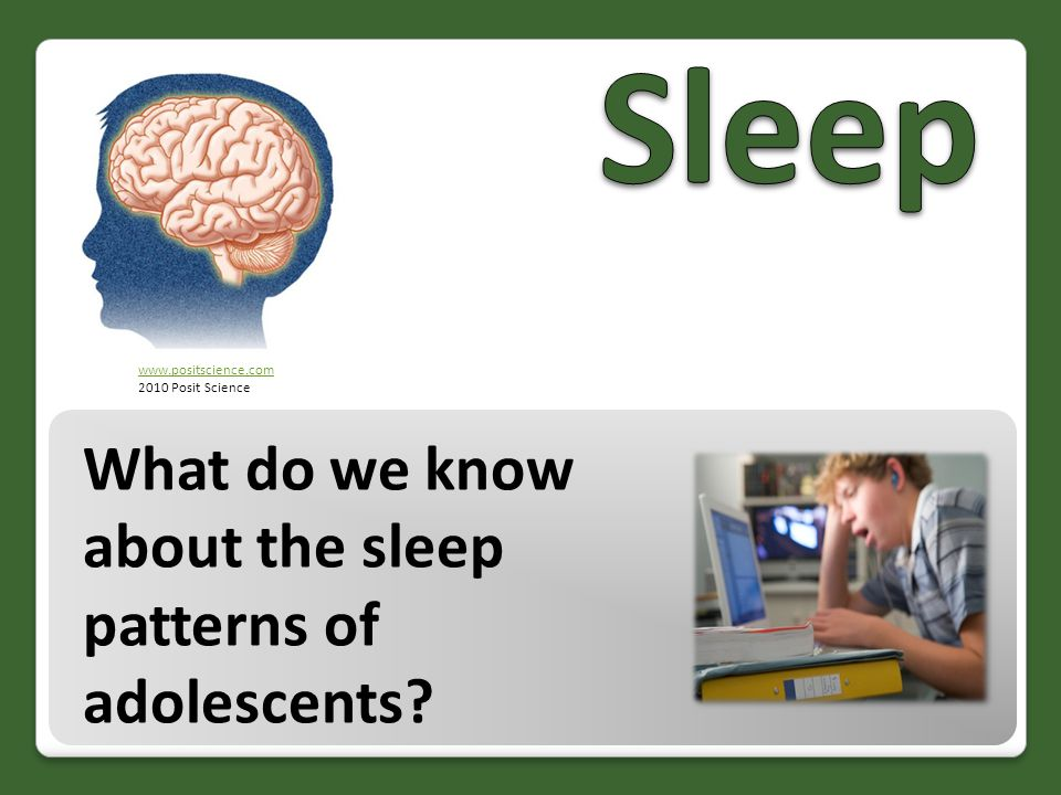 What do we know about the sleep patterns of adolescents? www.positscience.com 2010 Posit Science
