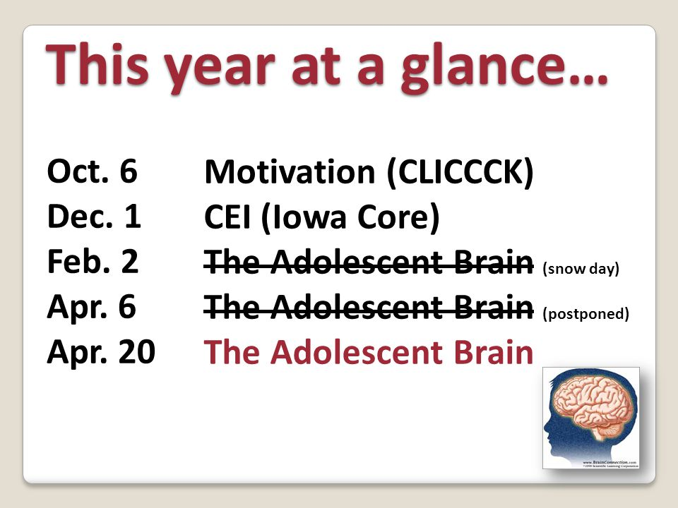 Motivation (CLICCCK) CEI (Iowa Core) The Adolescent Brain (snow day) The Adolescent Brain (postponed) The Adolescent Brain This year at a glance… Oct.