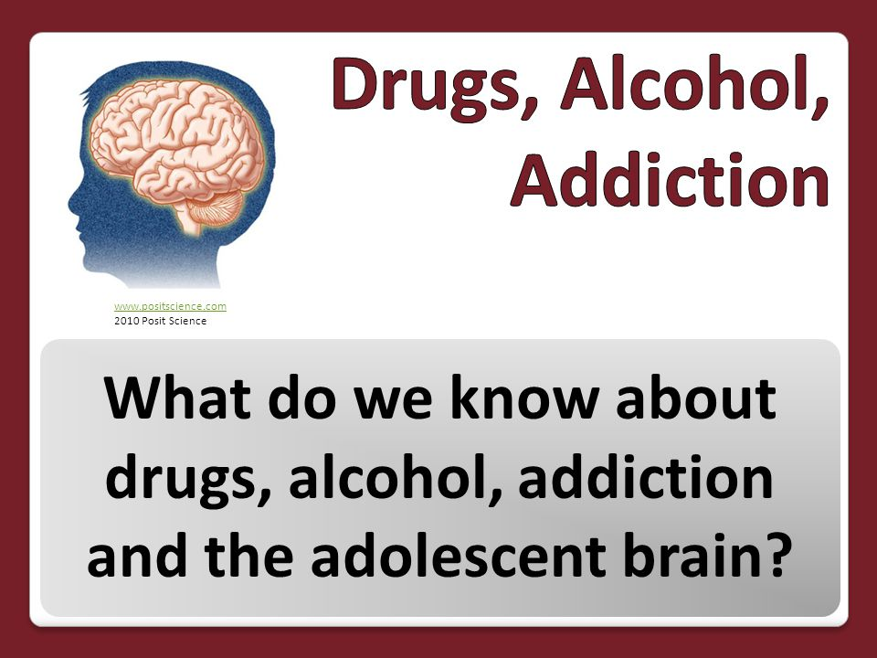 What do we know about drugs, alcohol, addiction and the adolescent brain? www.positscience.com 2010 Posit Science