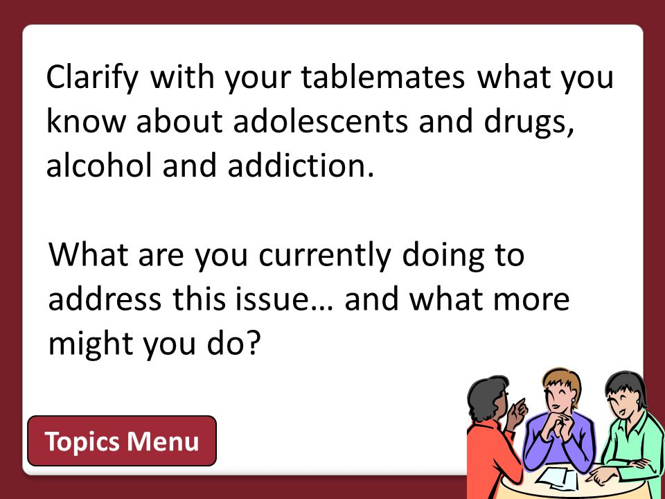Clarify with your tablemates what you know about adolescents and drugs, alcohol and addiction. Topics Menu What are you currently doing to address thi